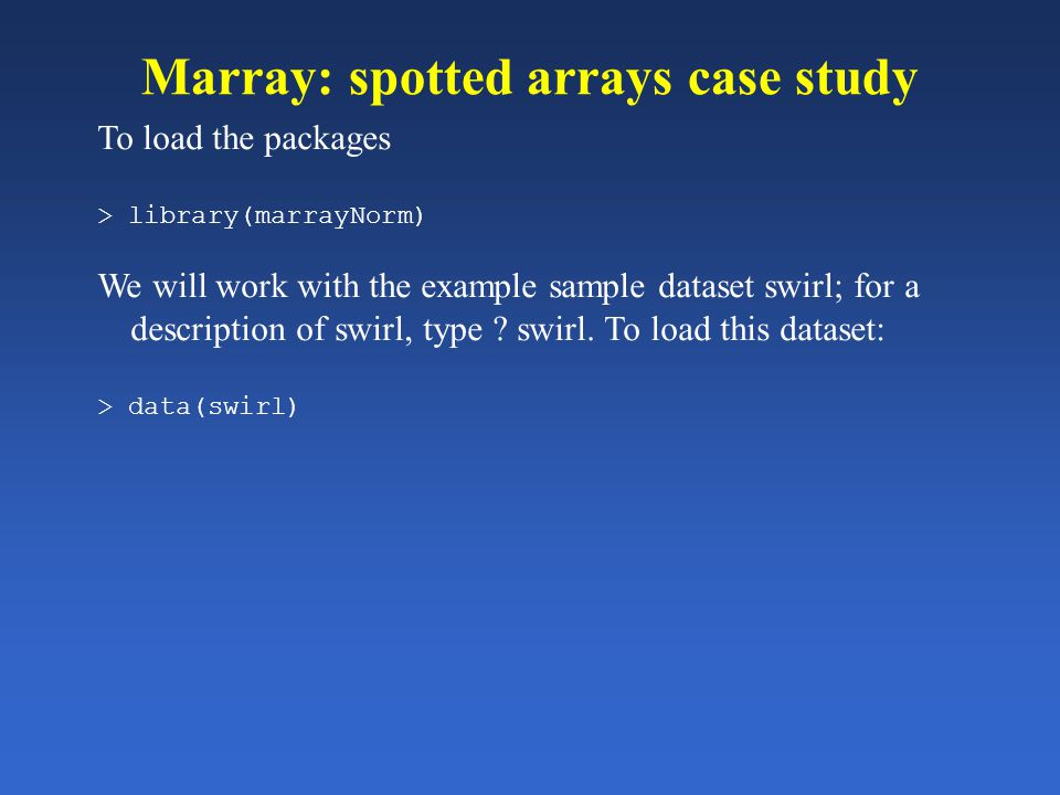 Marray: spotted arrays case study To load the packages > library(marrayNorm) We will work with the example sample dataset swirl; for a description of
