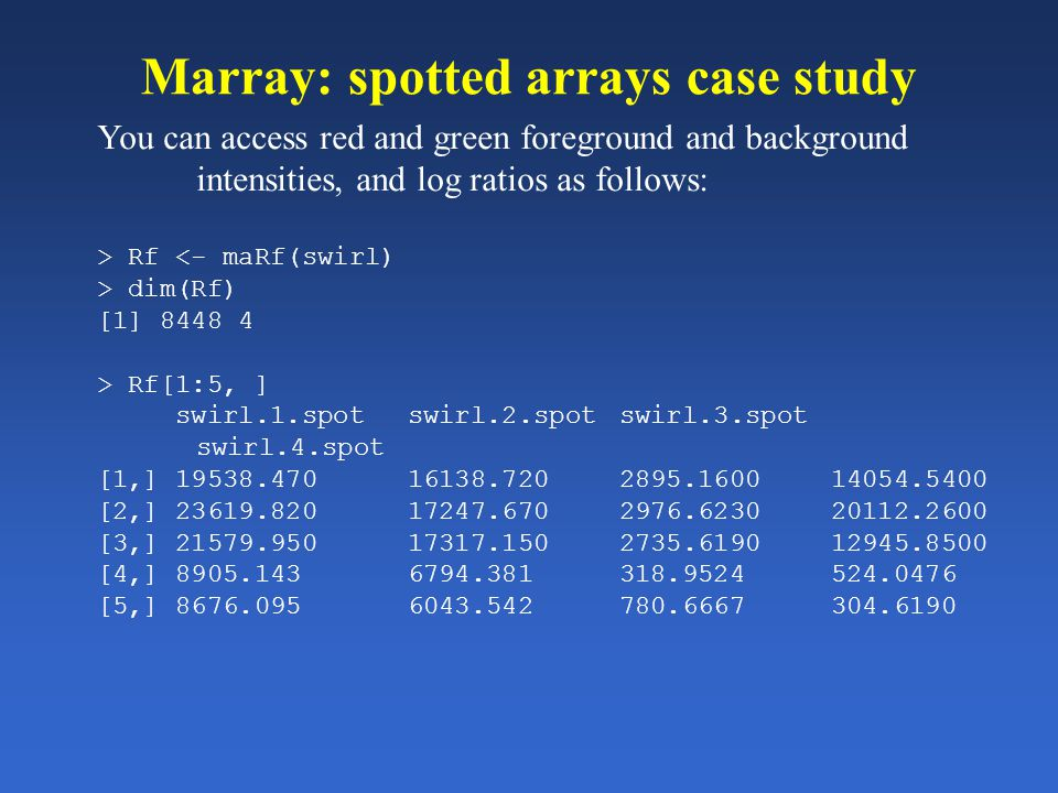 Marray: spotted arrays case study You can access red and green foreground and background intensities, and log ratios as follows: > Rf <- maRf(swirl) >