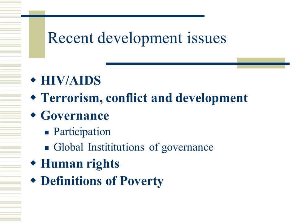 Recent development issues  HIV/AIDS  Terrorism, conflict and development  Governance Participation Global Instititutions of governance  Human rights  Definitions of Poverty