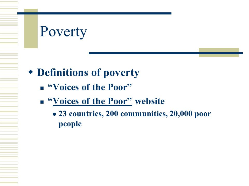 "Poverty  Definitions of poverty ""Voices of the Poor"" ""Voices of the Poor"" websiteVoices of the Poor"" 23 countries, 200 communities, 20,000 poor peopl"