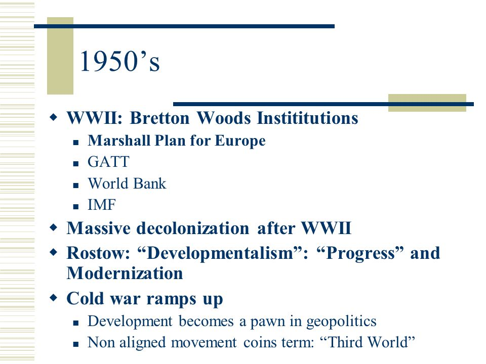 1950's  WWII: Bretton Woods Instititutions Marshall Plan for Europe GATT World Bank IMF  Massive decolonization after WWII  Rostow: Developmentalism : Progress and Modernization  Cold war ramps up Development becomes a pawn in geopolitics Non aligned movement coins term: Third World