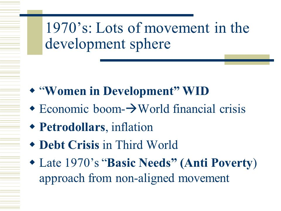 1970's: Lots of movement in the development sphere  Women in Development WID  Economic boom-  World financial crisis  Petrodollars, inflation  Debt Crisis in Third World  Late 1970's Basic Needs (Anti Poverty) approach from non-aligned movement