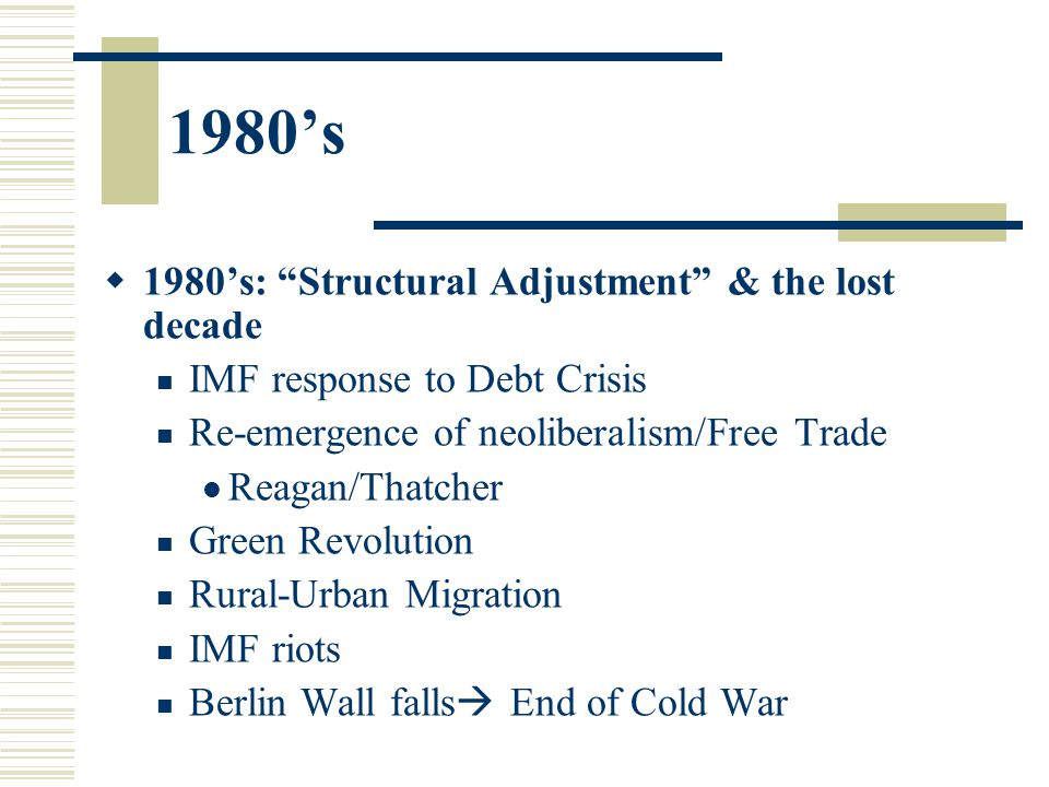 1980's  1980's: Structural Adjustment & the lost decade IMF response to Debt Crisis Re-emergence of neoliberalism/Free Trade Reagan/Thatcher Green Revolution Rural-Urban Migration IMF riots Berlin Wall falls  End of Cold War