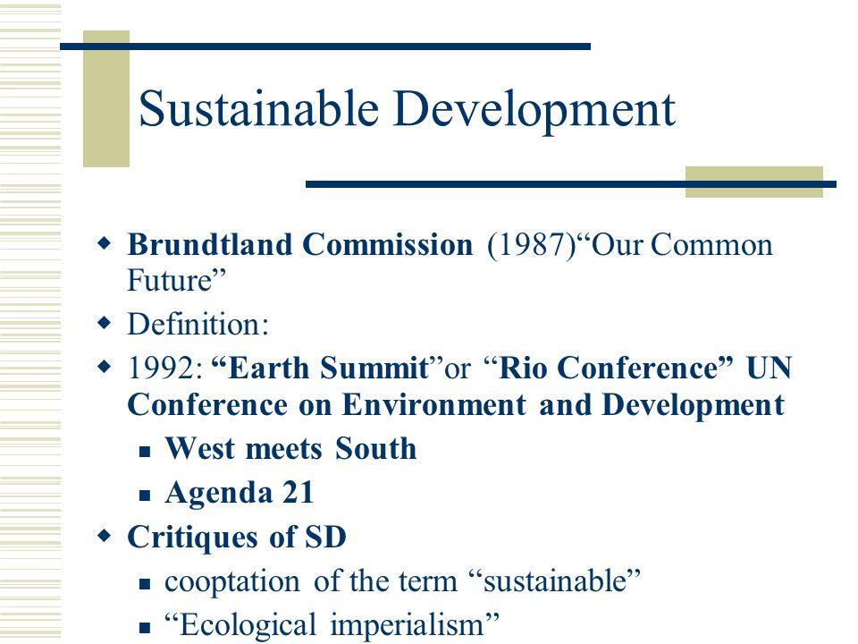 Sustainable Development  Brundtland Commission (1987) Our Common Future  Definition:  1992: Earth Summit or Rio Conference UN Conference on Environment and Development West meets South Agenda 21  Critiques of SD cooptation of the term sustainable Ecological imperialism