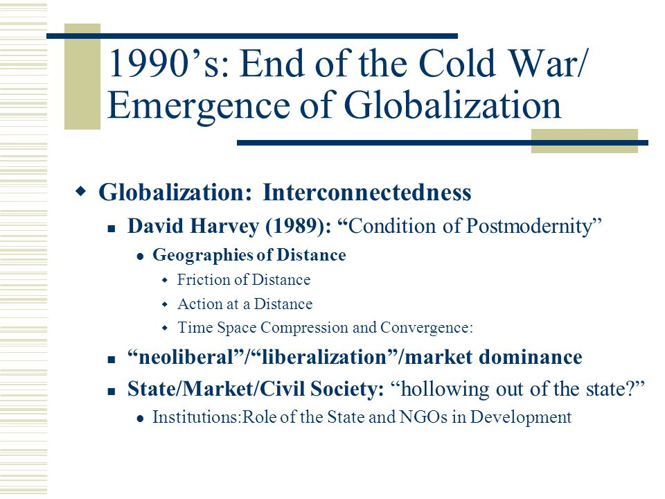 "1990's: End of the Cold War/ Emergence of Globalization  Globalization: Interconnectedness David Harvey (1989): ""Condition of Postmodernity"" Geograph"