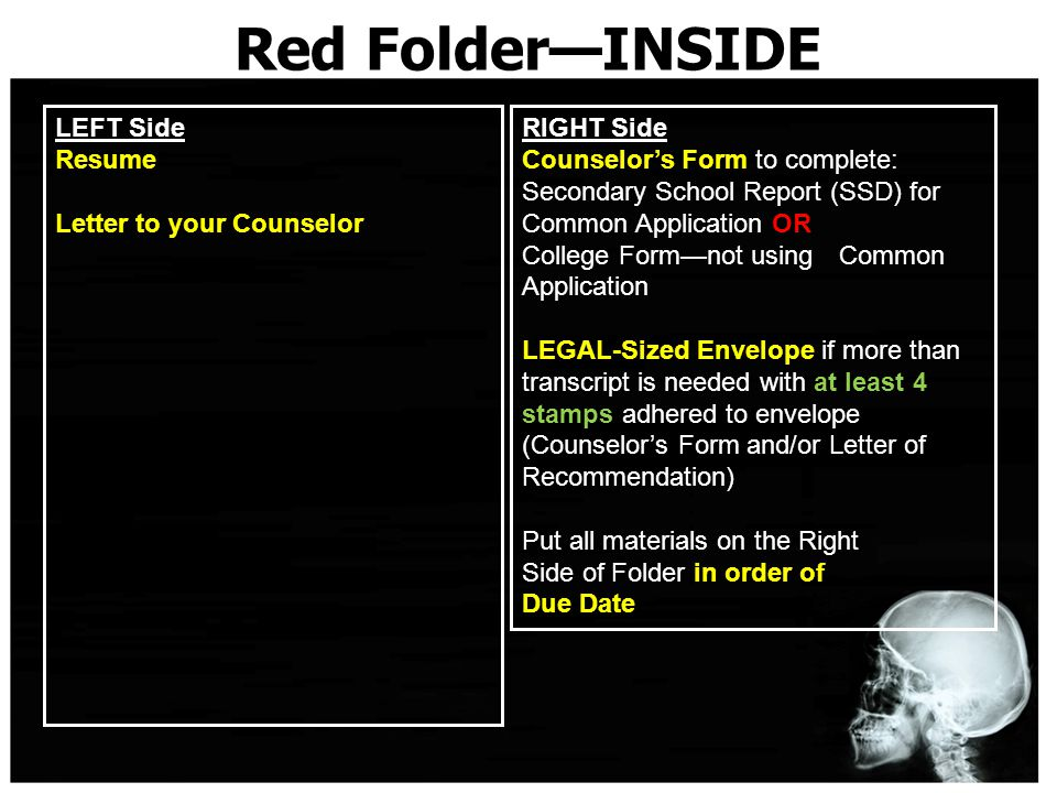 Red Folder—INSIDE LEFT Side Resume Letter to your Counselor RIGHT Side Counselor's Form to complete: Secondary School Report (SSD) for Common Application OR College Form—not using Common Application LEGAL-Sized Envelope if more than transcript is needed with at least 4 stamps adhered to envelope (Counselor's Form and/or Letter of Recommendation) Put all materials on the Right Side of Folder in order of Due Date