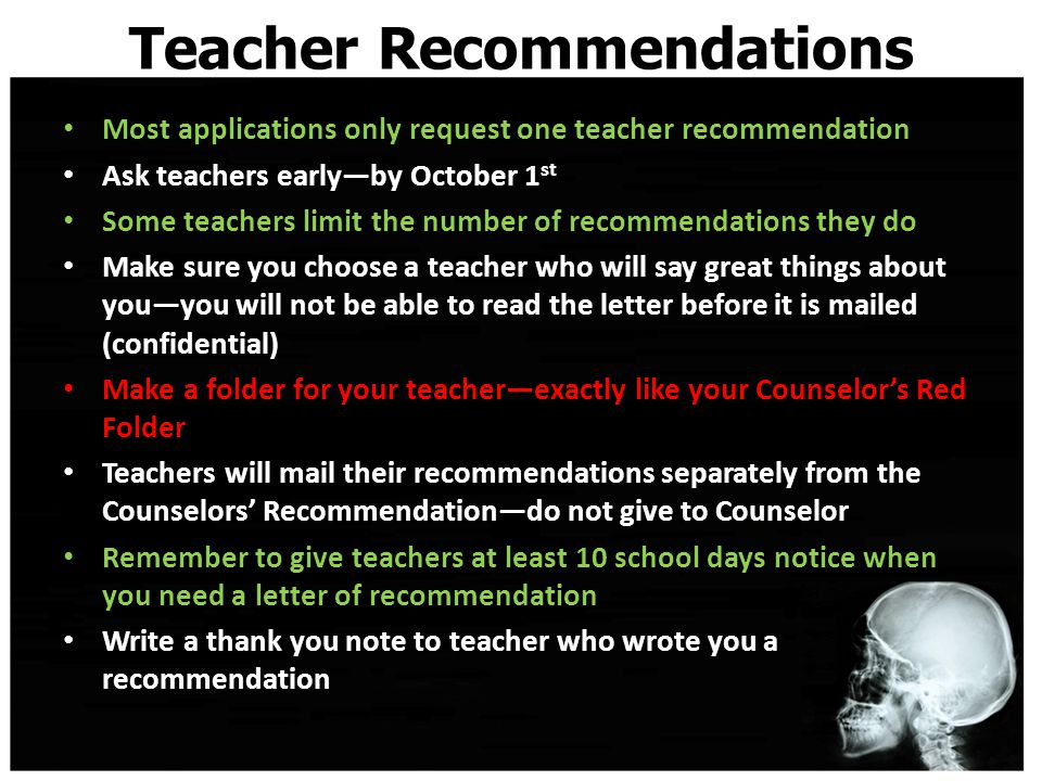 Teacher Recommendations Most applications only request one teacher recommendation Ask teachers early—by October 1 st Some teachers limit the number of recommendations they do Make sure you choose a teacher who will say great things about you—you will not be able to read the letter before it is mailed (confidential) Make a folder for your teacher—exactly like your Counselor's Red Folder Teachers will mail their recommendations separately from the Counselors' Recommendation—do not give to Counselor Remember to give teachers at least 10 school days notice when you need a letter of recommendation Write a thank you note to teacher who wrote you a recommendation