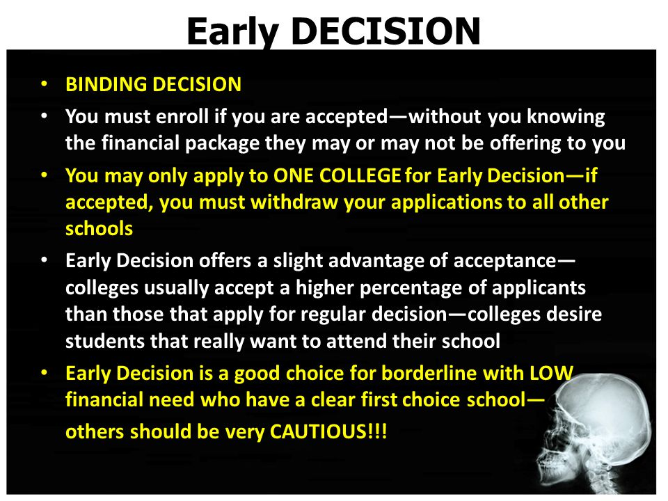 Early DECISION BINDING DECISION You must enroll if you are accepted—without you knowing the financial package they may or may not be offering to you You may only apply to ONE COLLEGE for Early Decision—if accepted, you must withdraw your applications to all other schools Early Decision offers a slight advantage of acceptance— colleges usually accept a higher percentage of applicants than those that apply for regular decision—colleges desire students that really want to attend their school Early Decision is a good choice for borderline with LOW financial need who have a clear first choice school— others should be very CAUTIOUS!!!