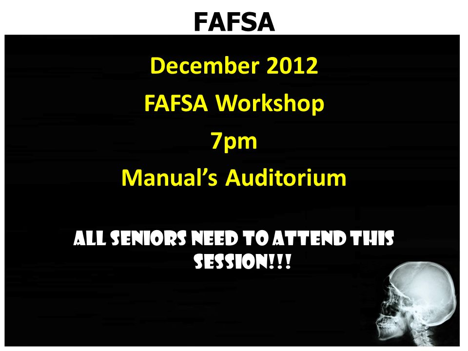 FAFSA December 2012 FAFSA Workshop 7pm Manual's Auditorium All seniors need to attend this session!!!