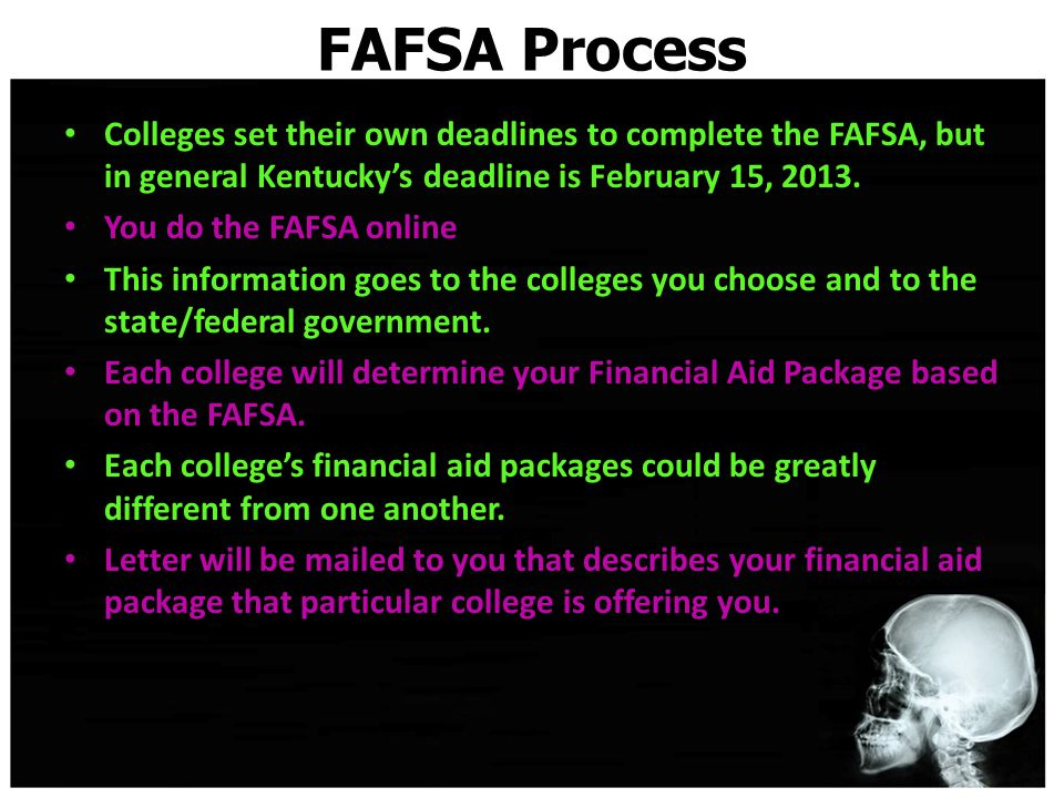 FAFSA Process Colleges set their own deadlines to complete the FAFSA, but in general Kentucky's deadline is February 15, 2013.