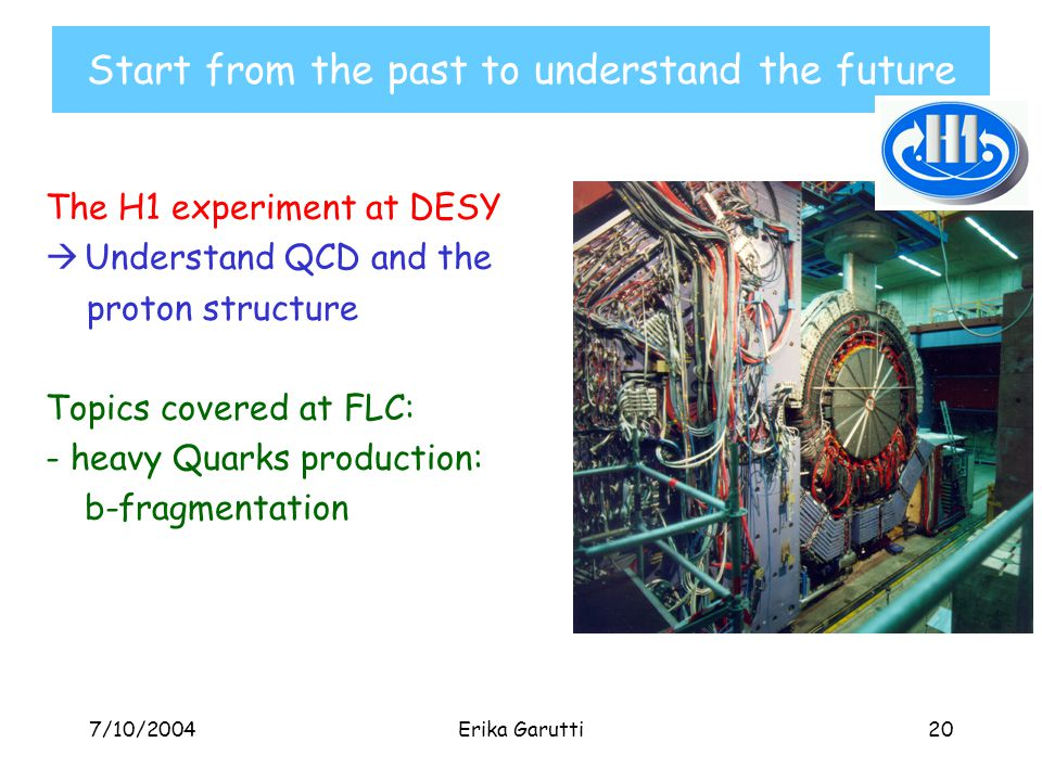 7/10/2004Erika Garutti20 Start from the past to understand the future The H1 experiment at DESY  Understand QCD and the proton structure Topics covered at FLC: - heavy Quarks production: b-fragmentation