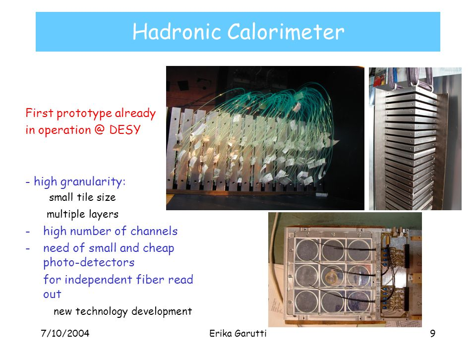 7/10/2004Erika Garutti9 Hadronic Calorimeter First prototype already in operation @ DESY - high granularity: small tile size multiple layers -high number of channels -need of small and cheap photo-detectors for independent fiber read out new technology development