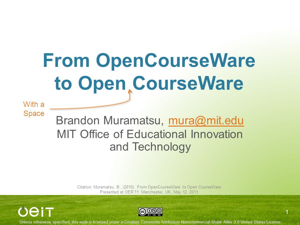 Unless otherwise specified, this work is licensed under a Creative Commons Attribution-Noncommercial-Share Alike 3.0 United States License From OpenCourseWare to Open CourseWare Brandon Muramatsu, mura@mit.edumura@mit.edu MIT Office of Educational Innovation and Technology 1 Citation: Muramatsu, B., (2010).