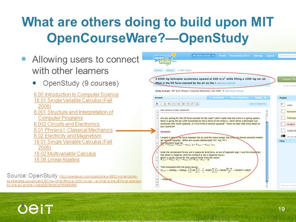 Unless otherwise specified, this work is licensed under a Creative Commons Attribution-Noncommercial-Share Alike 3.0 United States License What are others doing to build upon MIT OpenCourseWare —OpenStudy Allowing users to connect with other learners OpenStudy (9 courses) 19 6.00 Introduction to Computer Science 18.01 Single Variable Calculus (Fall 2006) 6.001 Structure and Interpretation of Computer Programs 6.002 Circuits and Electronics 8.01 Physics I: Classical Mechanics 8.02 Electricity and Magnetism 18.01 Single Variable Calculus (Fall 2006) 18.02 Multivariable Calculus 18.06 Linear Algebra Source: OpenStudy http://openstudy.com/questions/A-6500-kg-helicopter- accelerates-upward-at-0.60-ms-while-lifting-a-1200-kg-car.--a-What-is-the-lift-force-exerted- by-the-air-on-the-r-4cbd2903fddb3a7f0a66df45 http://openstudy.com/questions/A-6500-kg-helicopter- accelerates-upward-at-0.60-ms-while-lifting-a-1200-kg-car.--a-What-is-the-lift-force-exerted- by-the-air-on-the-r-4cbd2903fddb3a7f0a66df45