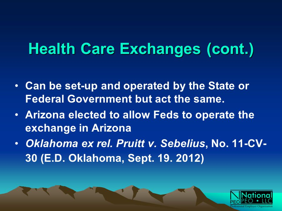 Health Care Exchanges (cont.) Can be set-up and operated by the State or Federal Government but act the same.