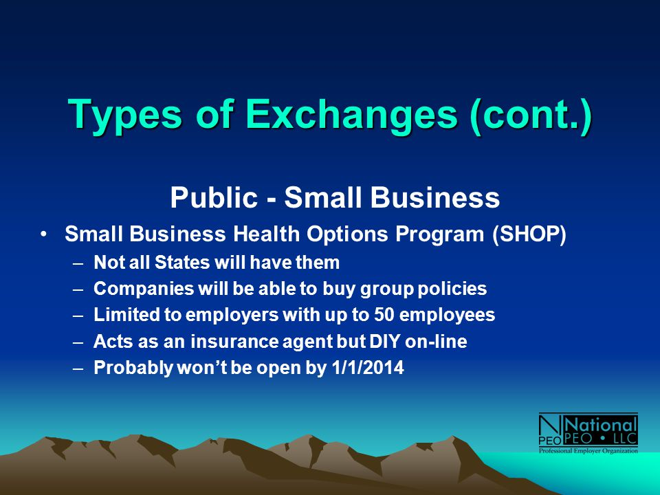 Types of Exchanges (cont.) Public - Small Business Small Business Health Options Program (SHOP) –Not all States will have them –Companies will be able to buy group policies –Limited to employers with up to 50 employees –Acts as an insurance agent but DIY on-line –Probably won't be open by 1/1/2014