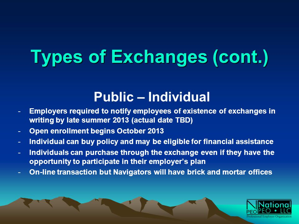 Types of Exchanges (cont.) Public – Individual -Employers required to notify employees of existence of exchanges in writing by late summer 2013 (actual date TBD) -Open enrollment begins October 2013 -Individual can buy policy and may be eligible for financial assistance -Individuals can purchase through the exchange even if they have the opportunity to participate in their employer's plan -On-line transaction but Navigators will have brick and mortar offices