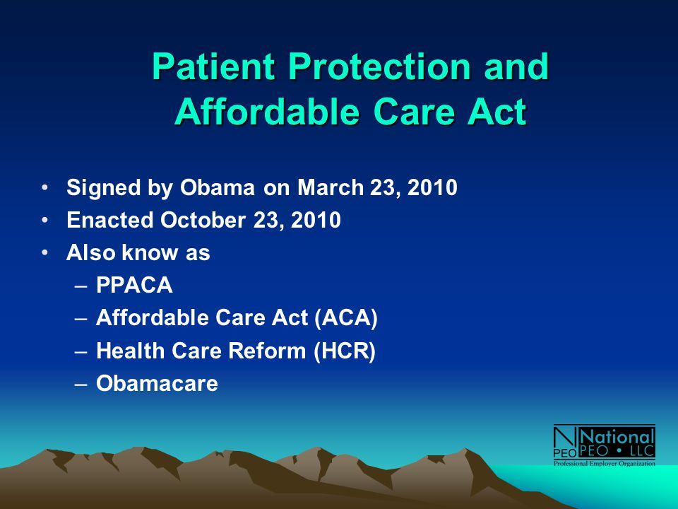Patient Protection and Affordable Care Act Signed by Obama on March 23, 2010 Enacted October 23, 2010 Also know as –PPACA –Affordable Care Act (ACA) –Health Care Reform (HCR) –Obamacare
