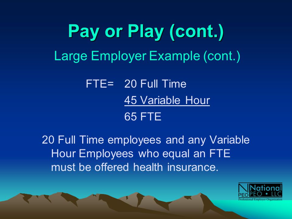 Pay or Play (cont.) Large Employer Example (cont.) FTE= 20 Full Time 45 Variable Hour 65 FTE 20 Full Time employees and any Variable Hour Employees who equal an FTE must be offered health insurance.