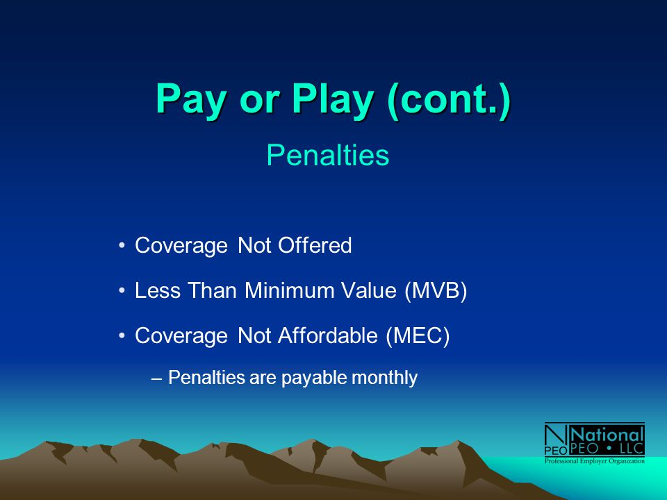 Pay or Play (cont.) Penalties Coverage Not Offered Less Than Minimum Value (MVB) Coverage Not Affordable (MEC) –Penalties are payable monthly
