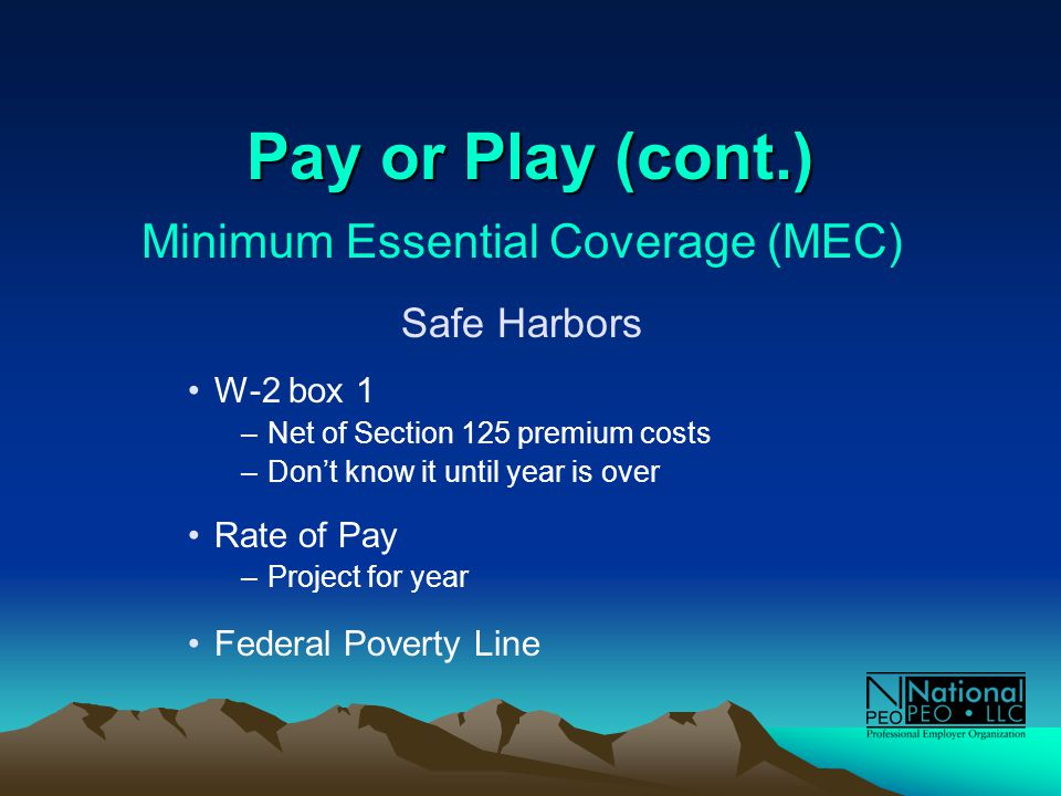 Pay or Play (cont.) Minimum Essential Coverage (MEC) Safe Harbors W-2 box 1 –Net of Section 125 premium costs –Don't know it until year is over Rate of Pay –Project for year Federal Poverty Line