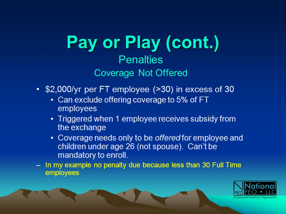 Pay or Play (cont.) Penalties Coverage Not Offered $2,000/yr per FT employee (>30) in excess of 30 Can exclude offering coverage to 5% of FT employees Triggered when 1 employee receives subsidy from the exchange Coverage needs only to be offered for employee and children under age 26 (not spouse).