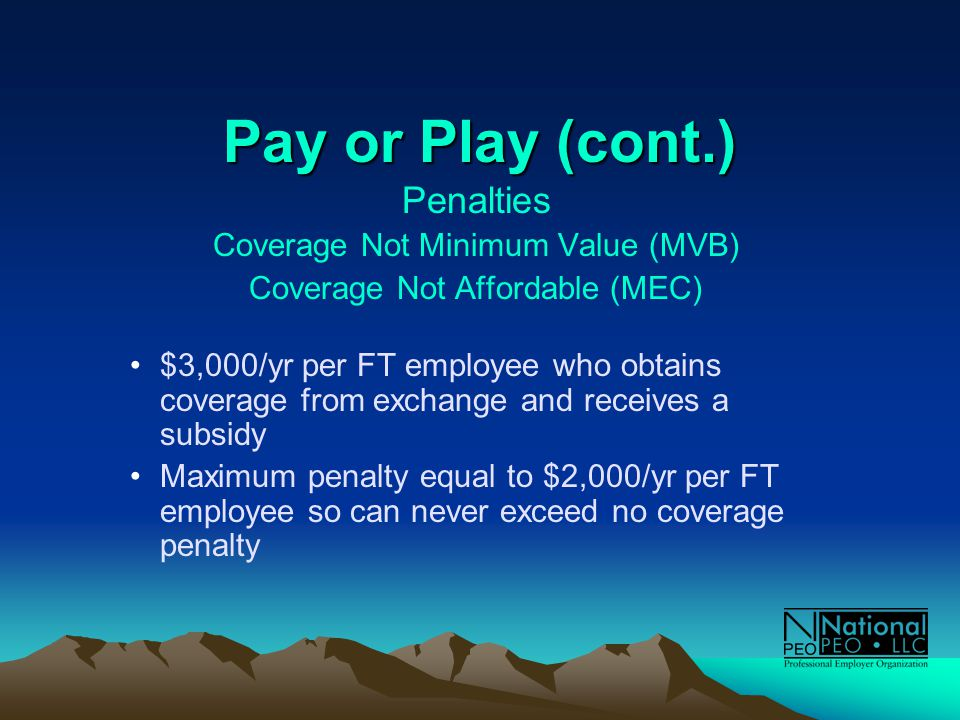 Pay or Play (cont.) Penalties Coverage Not Minimum Value (MVB) Coverage Not Affordable (MEC) $3,000/yr per FT employee who obtains coverage from exchange and receives a subsidy Maximum penalty equal to $2,000/yr per FT employee so can never exceed no coverage penalty