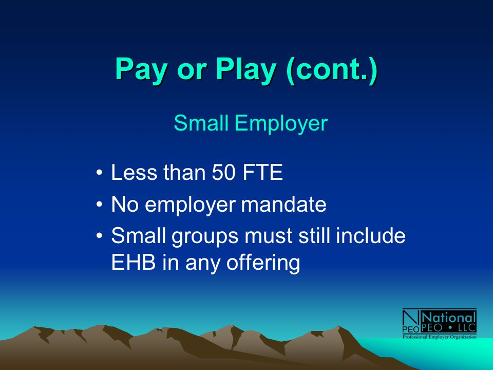 Pay or Play (cont.) Small Employer Less than 50 FTE No employer mandate Small groups must still include EHB in any offering