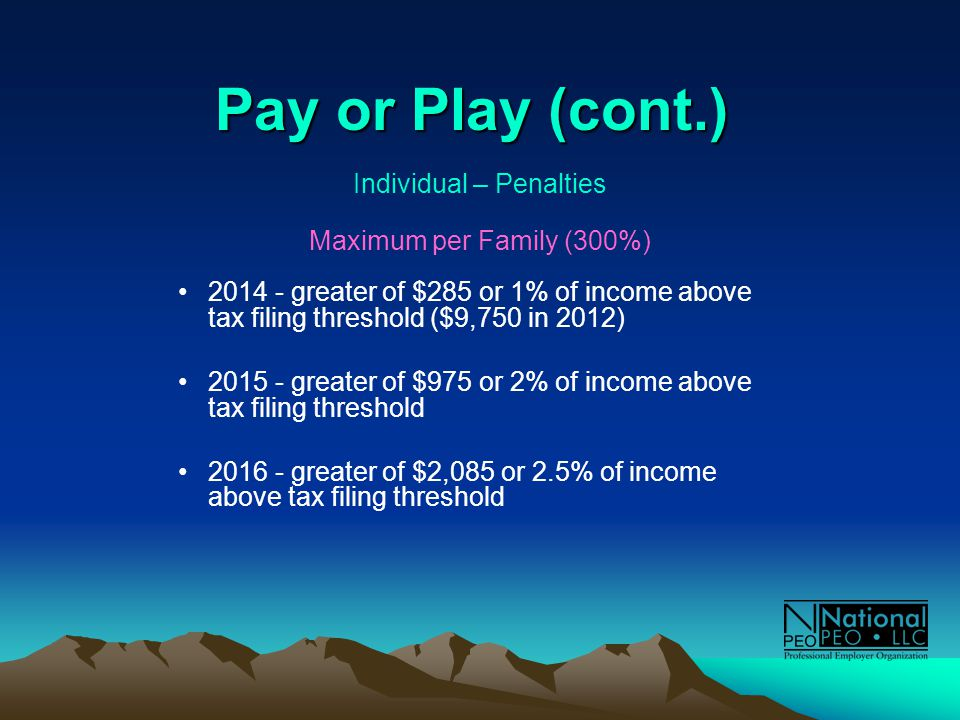 Pay or Play (cont.) Individual – Penalties Maximum per Family (300%) 2014 - greater of $285 or 1% of income above tax filing threshold ($9,750 in 2012) 2015 - greater of $975 or 2% of income above tax filing threshold 2016 - greater of $2,085 or 2.5% of income above tax filing threshold