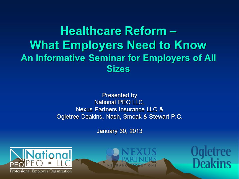 Healthcare Reform – What Employers Need to Know An Informative Seminar for Employers of All Sizes Presented by National PEO LLC, Nexus Partners Insurance LLC & Ogletree Deakins, Nash, Smoak & Stewart P.C.