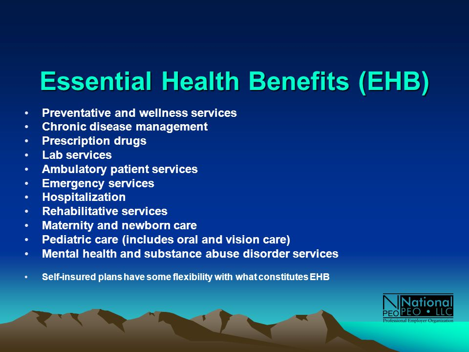 Essential Health Benefits (EHB) Preventative and wellness services Chronic disease management Prescription drugs Lab services Ambulatory patient services Emergency services Hospitalization Rehabilitative services Maternity and newborn care Pediatric care (includes oral and vision care) Mental health and substance abuse disorder services Self-insured plans have some flexibility with what constitutes EHB