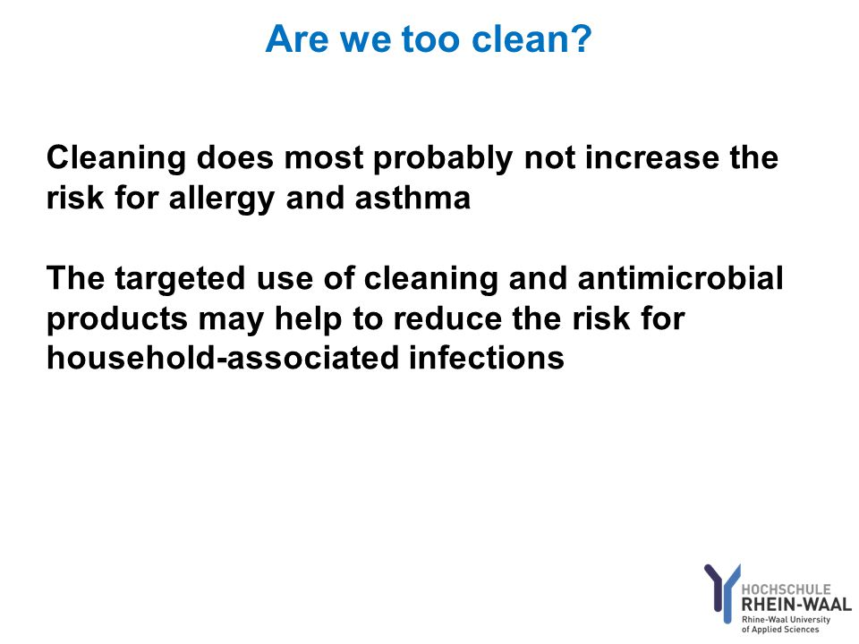 Are we too clean? Cleaning does most probably not increase the risk for allergy and asthma The targeted use of cleaning and antimicrobial products may