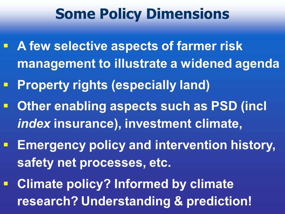 Some Policy Dimensions  A few selective aspects of farmer risk management to illustrate a widened agenda  Property rights (especially land)  Other enabling aspects such as PSD (incl index insurance), investment climate,  Emergency policy and intervention history, safety net processes, etc.