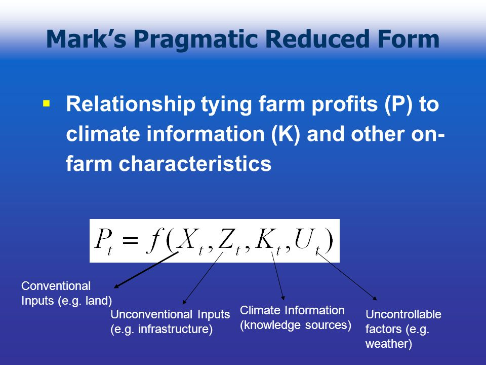 Mark's Pragmatic Reduced Form  Relationship tying farm profits (P) to climate information (K) and other on- farm characteristics Conventional Inputs (e.g.