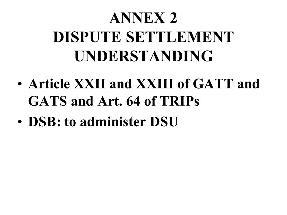 ANNEX 2 DISPUTE SETTLEMENT UNDERSTANDING Article XXII and XXIII of GATT and GATS and Art. 64 of TRIPs DSB: to administer DSU