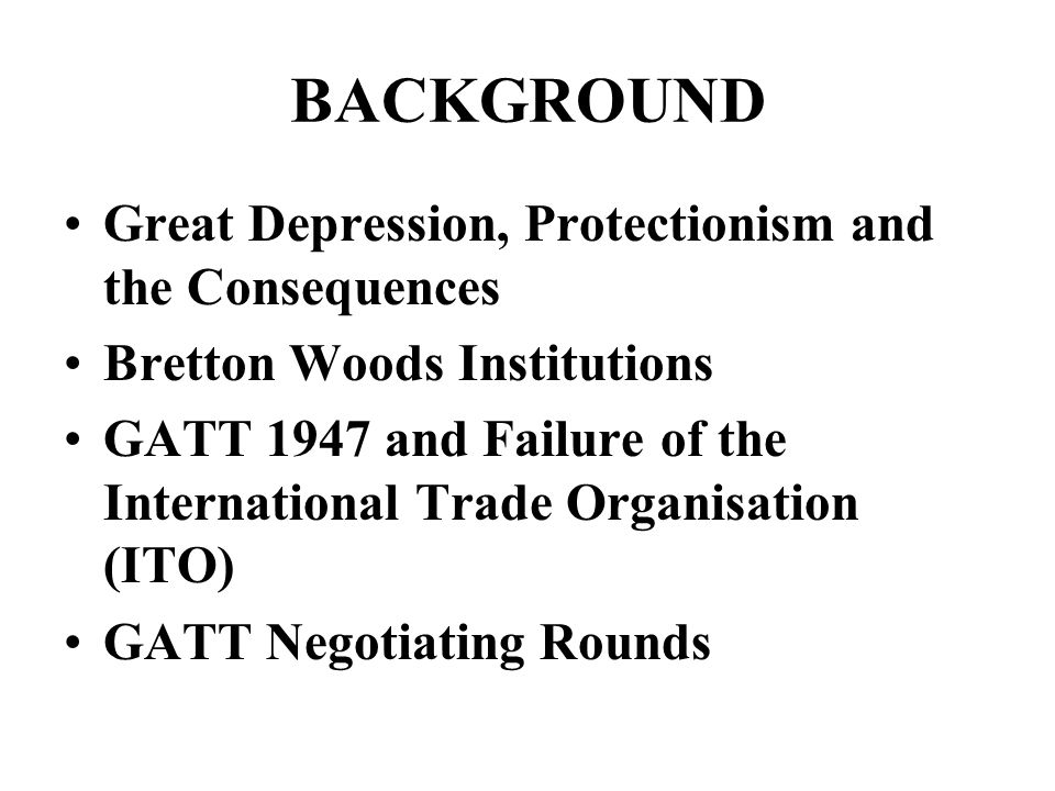 BACKGROUND Great Depression, Protectionism and the Consequences Bretton Woods Institutions GATT 1947 and Failure of the International Trade Organisation (ITO) GATT Negotiating Rounds