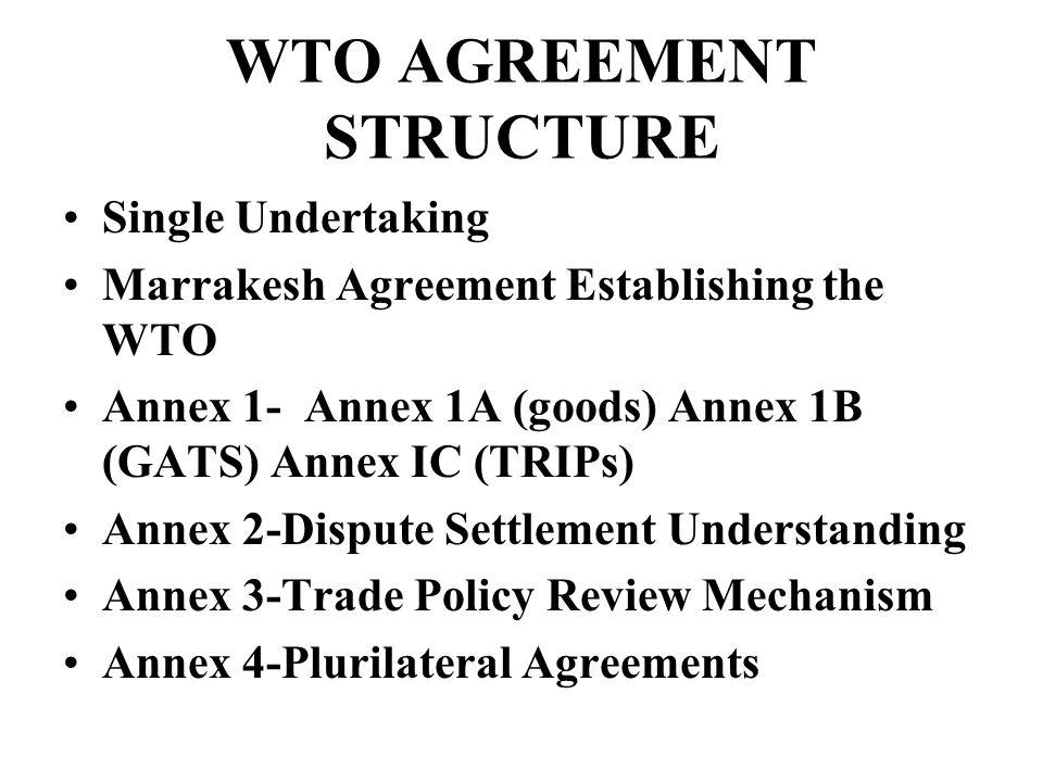 WTO AGREEMENT STRUCTURE Single Undertaking Marrakesh Agreement Establishing the WTO Annex 1- Annex 1A (goods) Annex 1B (GATS) Annex IC (TRIPs) Annex 2