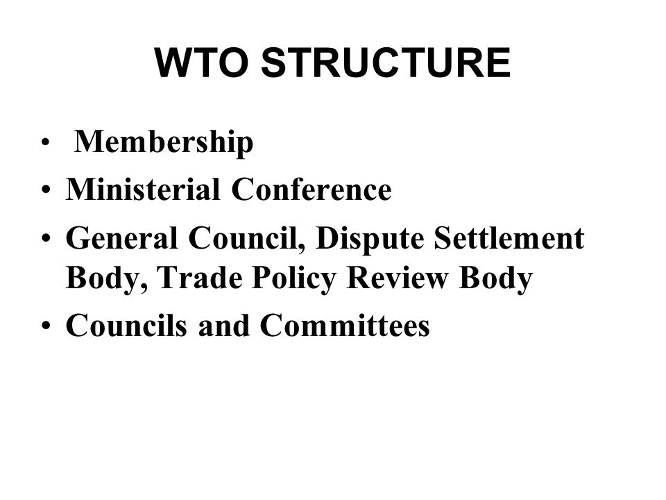 WTO STRUCTURE Membership Ministerial Conference General Council, Dispute Settlement Body, Trade Policy Review Body Councils and Committees