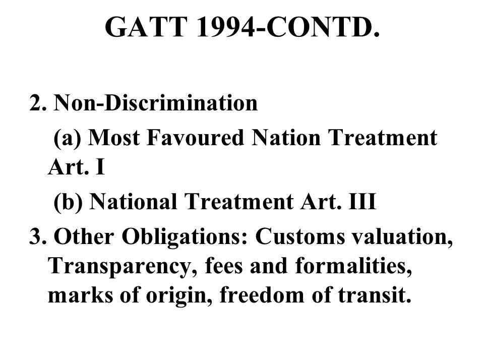 GATT 1994-CONTD. 2. Non-Discrimination (a) Most Favoured Nation Treatment Art. I (b) National Treatment Art. III 3. Other Obligations: Customs valuati