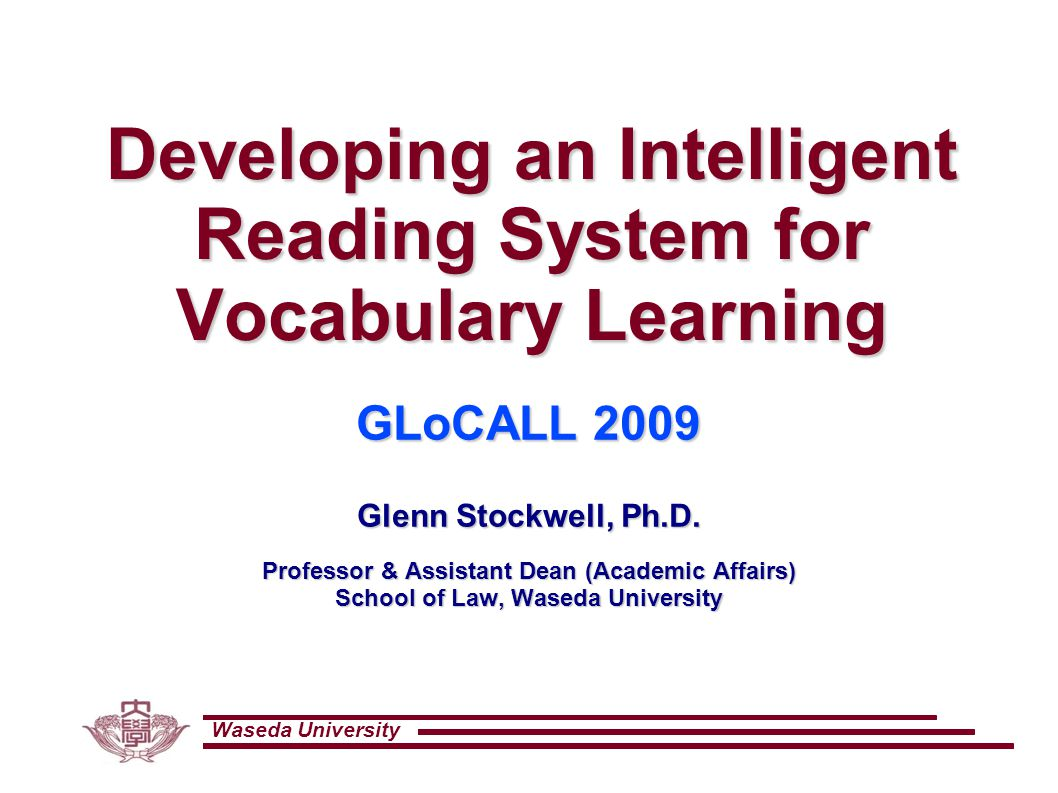 Waseda University Developing an Intelligent Reading System for Vocabulary Learning GLoCALL 2009 Glenn Stockwell, Ph.D.