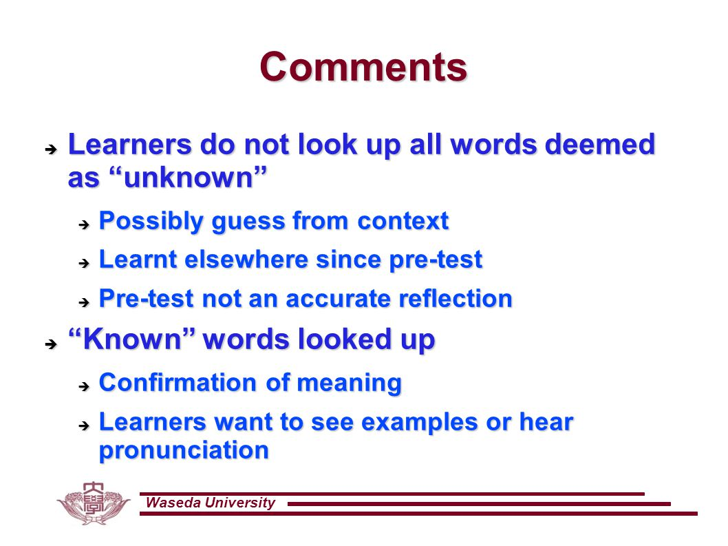 Waseda University Comments  Learners do not look up all words deemed as unknown  Possibly guess from context  Learnt elsewhere since pre-test  Pre-test not an accurate reflection  Known words looked up  Confirmation of meaning  Learners want to see examples or hear pronunciation