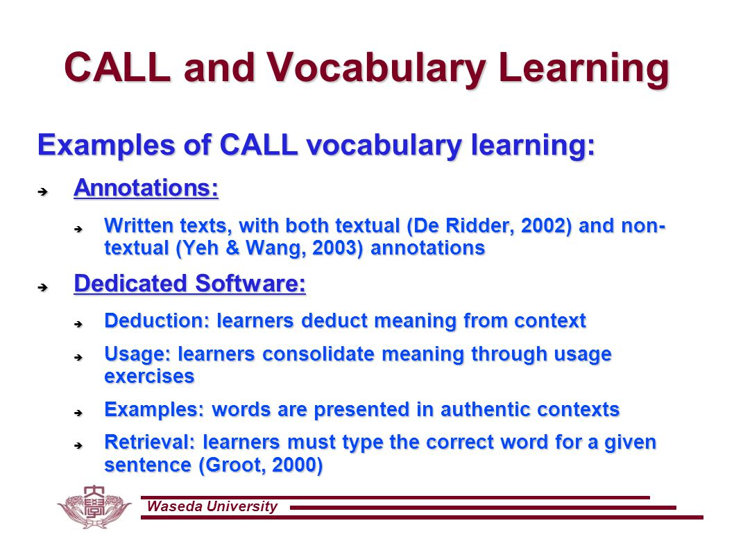 Waseda University CALL and Vocabulary Learning Examples of CALL vocabulary learning:  Annotations:  Written texts, with both textual (De Ridder, 2002) and non- textual (Yeh & Wang, 2003) annotations  Dedicated Software:  Deduction: learners deduct meaning from context  Usage: learners consolidate meaning through usage exercises  Examples: words are presented in authentic contexts  Retrieval: learners must type the correct word for a given sentence (Groot, 2000)