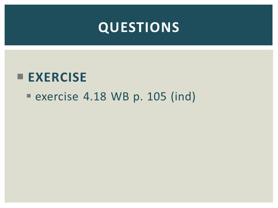 EXERCISE  exercise 4.18 WB p. 105 (ind) QUESTIONS