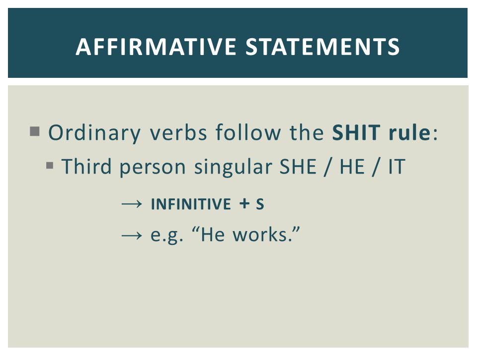 """ Ordinary verbs follow the SHIT rule:  Third person singular SHE / HE / IT → INFINITIVE + S → e.g. """"He works."""" AFFIRMATIVE STATEMENTS"""