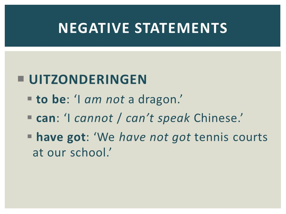 UITZONDERINGEN  to be: 'I am not a dragon.'  can: 'I cannot / can't speak Chinese.'  have got: 'We have not got tennis courts at our school.' NEG