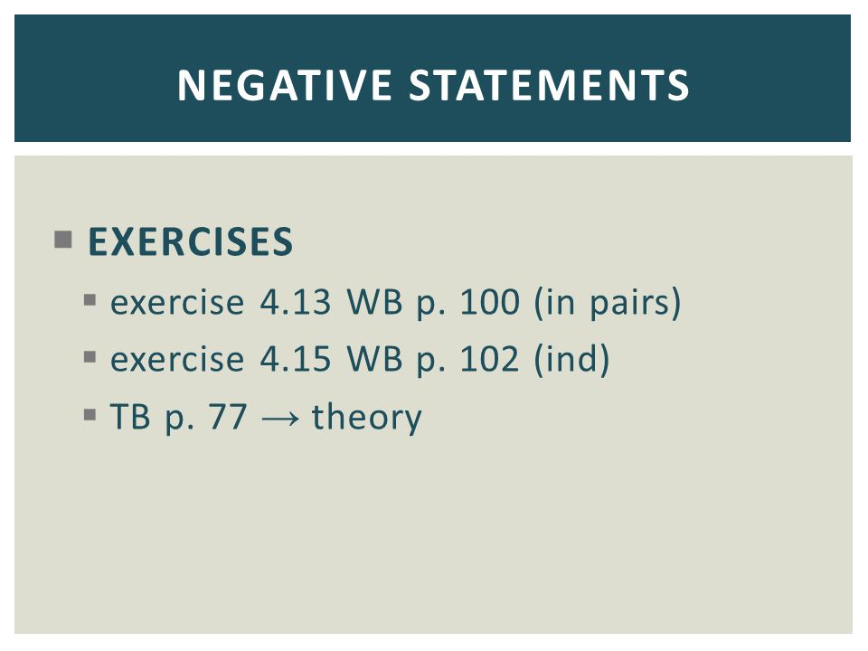  EXERCISES  exercise 4.13 WB p. 100 (in pairs)  exercise 4.15 WB p. 102 (ind)  TB p. 77 → theory NEGATIVE STATEMENTS