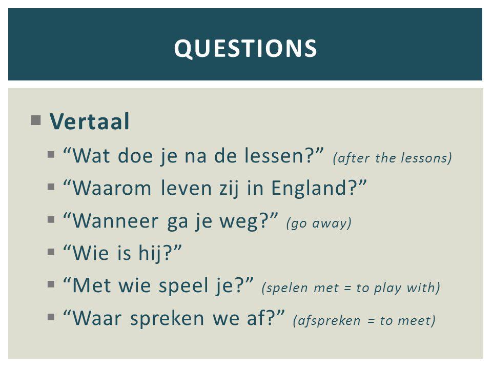 """ Vertaal  """"Wat doe je na de lessen?"""" (after the lessons)  """"Waarom leven zij in England?""""  """"Wanneer ga je weg?"""" (go away)  """"Wie is hij?""""  """"Met wi"""