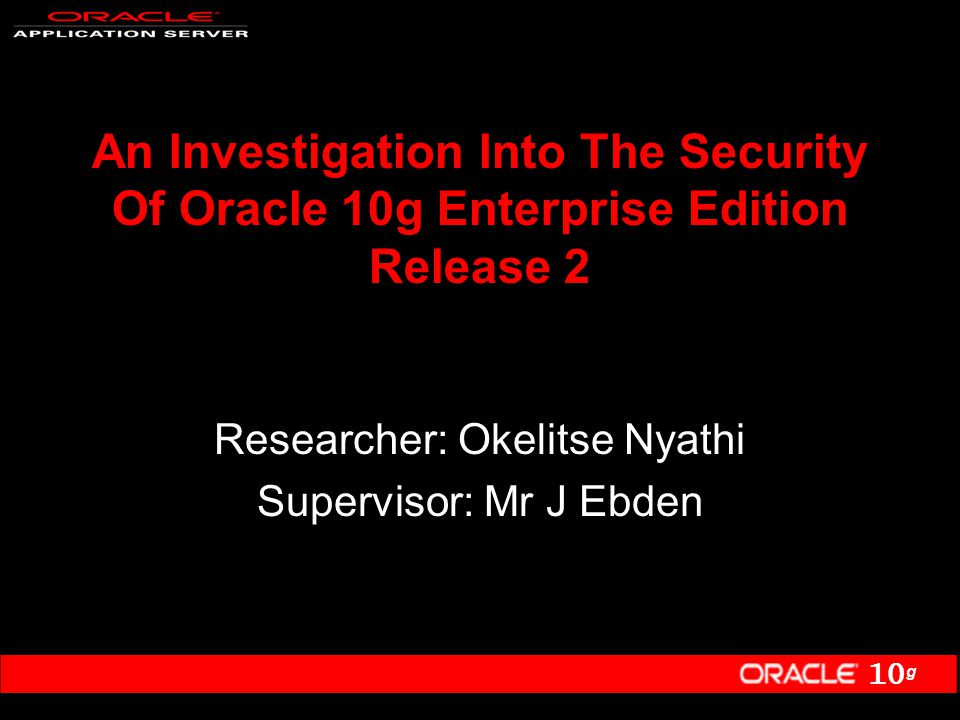 10 g An Investigation Into The Security Of Oracle 10g Enterprise Edition Release 2 Researcher: Okelitse Nyathi Supervisor: Mr J Ebden