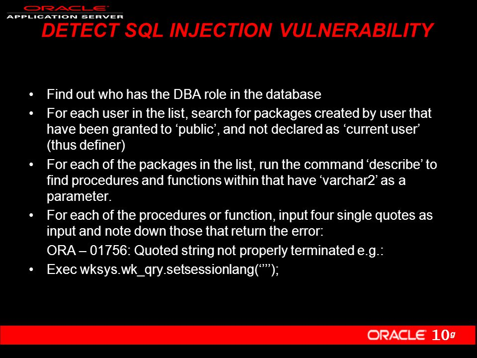 10 g DETECT SQL INJECTION VULNERABILITY Find out who has the DBA role in the database For each user in the list, search for packages created by user that have been granted to 'public', and not declared as 'current user' (thus definer) For each of the packages in the list, run the command 'describe' to find procedures and functions within that have 'varchar2' as a parameter.