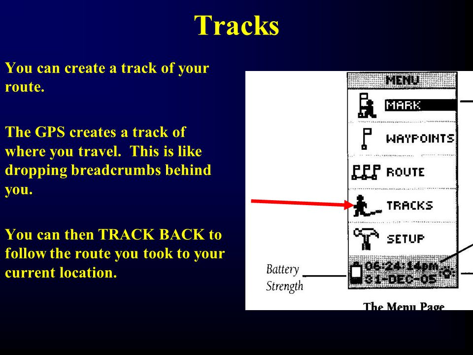 Tracks You can create a track of your route. The GPS creates a track of where you travel. This is like dropping breadcrumbs behind you. You can then T